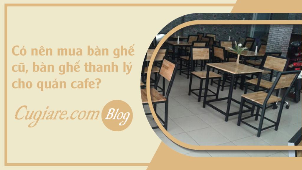 Có nên mua bàn ghế cũ, bàn ghế thanh lý cho quán cafe, quán ăn ?
